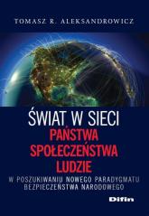 Świat w sieci Państwa, społeczeństwa, ludzie W poszukiwaniu nowego paradygmatu bezpieczeństwa narodowego - Aleksandrowicz Tomasz R. | mała okładka