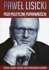 Poza polityczną poprawnością Polska, Europa i Kościół między nihilizmem a islamem - Paweł Lisicki | mała okładka