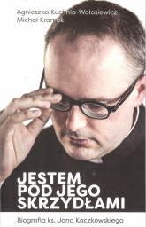 Jestem pod jego skrzydłami Biografia ks. Jana Kaczkowskiego - Kuchnia-Wołosiewicz Agnieszka, Kramek Michał | mała okładka