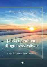 Jak żyć z rakiem długo i szczęśliwie - Grażyna Świetlicka-Stopyra | mała okładka