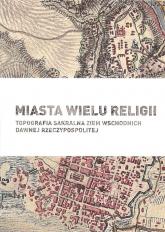 Miasta wielu religii Topografia sakralna ziem wschodnich dawnej Rzeczypospolitej - zbiorowa Praca | mała okładka