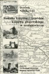 Siedziby książęce i rycerskie księstwa głogowskiego w średniowieczu - Dominik Nowakowski   mała okładka