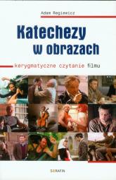 Katechezy w obrazach Kerygmatyczne czytanie filmu - Adam Regiewicz | mała okładka