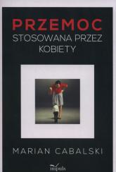 Przemoc stosowana przez kobiety - Marian Cabalski | mała okładka