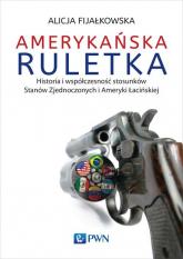 Amerykańska ruletka Historia i współczesność stosunków Zjednoczonych i Ameryki Łacińskiej - Alicja Fijałkowska | mała okładka