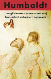 Uwagi Niemca o sztuce scenicznej francuskich aktorów tragicznych - Wilhelm Humboldt | mała okładka