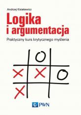 Logika i argumentacja Praktyczny kurs krytycznego myślenia - Andrzej Kisielewicz | mała okładka