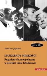 Maskarady męskości Pragnienie homospołeczne w polskim kinie fabularnym - Sebastian Jagielski | mała okładka