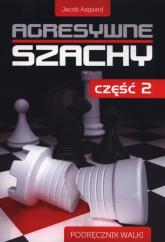 Agresywne szachy Część 2 Podręcznik walki - Jacob Aagaard   mała okładka