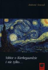 Szkice o Kierkegaardzie i nie tylko - Antoni Szwed | mała okładka