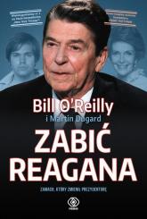 Zabić Reagana Zamach, który zmienił prezydenturę - Bill OReilly | mała okładka