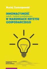 Innowacyjność małych i średnich przedsiębiorstw w warunkach kryzysu gospodarczego - Maciej Zastempowski | mała okładka