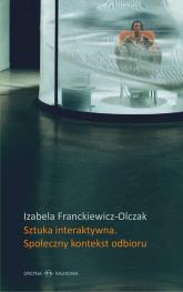 Sztuka interaktywna Społeczny kontekst odbioru Perspektywy Ervinga Goffmana a nowe media - Izabela Franckiewicz-Olczak | mała okładka