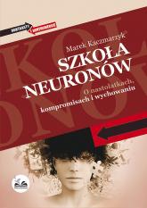 Szkoła neuronów O nastolatkach, kompromisach i wychowaniu - Marek Kaczmarzyk | mała okładka