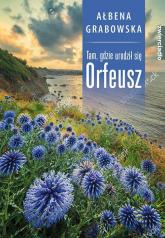 Tam, gdzie urodził się Orfeusz - Ałbena Grabowska | mała okładka