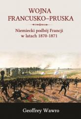Wojna francusko-pruska Niemieckie zwycięstwo nad Francją w latach 1870-1871 - Geoffrey Wawro | mała okładka
