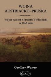 Wojna austriacko-pruska Wojna Austrii z Prusami i Włochami w 1866 roku - Geoffrey Wawro | mała okładka