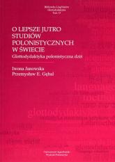 O lepsze jutro studiów polonistycznych w świecie Glottodydaktyka polonistyczna dziś - Janowska Iwona, Gębal Przemysław E. | mała okładka