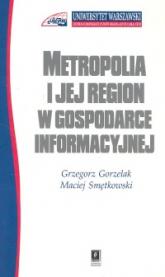 Metropolia i jej region w gospodarce informacyjnej - Gorzelak Grzegorz, Smętkowski Maciej | mała okładka