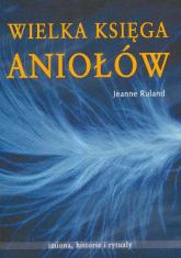 Wielka księga Aniołów Imiona, historie i rytuały - Jeanne Ruland | mała okładka