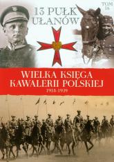 Wielka Księga Kawalerii Polskiej 1918-1939 Tom 16 13 Pułk Ułanów Wileńskich - zbiorowa Praca | mała okładka