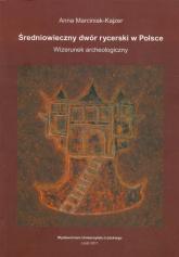Średniowieczny dwór rycerski w Polsce Wizerunek archeologiczny - Anna Marciniak-Kajzer   mała okładka