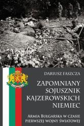 Zapomniany sojusznik kajzerowskich Niemiec Armia Bułgarska w czasie pierwszej wojny światowej - Dariusz Faszcza   mała okładka
