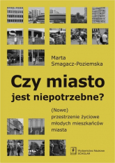 Czy miasto jest niepotrzebne? (Nowe) przestrzenie życiowe młodych mieszkańców miasta - Marta Smagacz-Poziemska | mała okładka