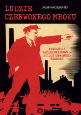 Ludzie czerwonego mroku Rewolucja Październikowa – kulisy krwawego terroru - Jakub Maciejewski | mała okładka