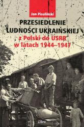 Przesiedlenie ludności ukraińskiej z Polski do USRR w latach 1944-1947 - Jan Pisuliński | mała okładka
