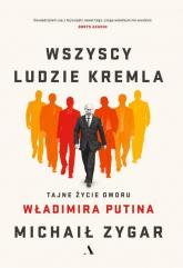 Wszyscy ludzie Kremla Tajne życie dworu Władimira Putina - Michaił Zygar | mała okładka