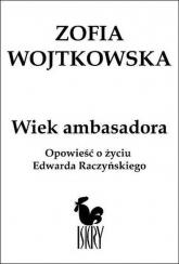 Wiek ambasadora Opowieść o życiu Edwarda Raczyńskiego - Zofia Wojtkowska | mała okładka