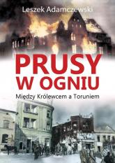 Prusy w ogniu Między Królewcem a Toruniem - Leszek Adamczewski | mała okładka