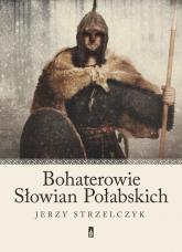Bohaterowie Słowian Połabskich - Jerzy Strzelczyk | mała okładka