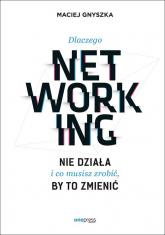 Dlaczego networking nie działa i co musisz zrobić, by to zmienić - Maciej Gnyszka | mała okładka