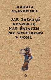 Jak przejąć kontrolę nad światem, nie wychodząc z domu - Dorota Masłowska   mała okładka