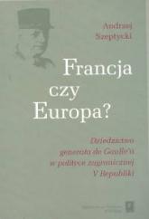 Francja czy Europa Dziedzictwo generała de Gaulle'a w polityce V Republiki - Andrzej Szeptycki | mała okładka