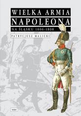Wielka Armia Napoleona na Śląsku 1806-1808 - Patrycjusz Malicki | mała okładka