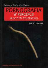 Pornografia w percepcji młodzieży studenckiej Raport z badań - Katarzyna Charkowska-Giedrys | mała okładka