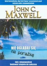 Nie oglądaj sie na porażkę Jak z niepowodzeń budować stopnie do sukcesu - Maxwell John C. | mała okładka