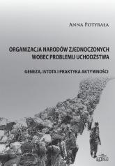 Organizacja Narodów Zjednoczonych wobec problemu uchodźstwa Geneza, istota i praktyka aktywności - Anna Potyrała | mała okładka