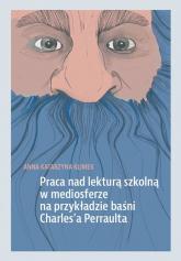 Praca nad lekturą szkolną w mediosferze na przykładzie baśni Charles'a Perraulta - Klimek Anna Katarzyna | mała okładka