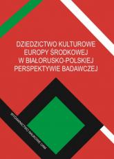 Dziedzictwo kulturowe Europy Środkowej w białorusko-polskiej perspektywie badawczej - Jarnecki Michał, Bednarczuk Arkadiusz (red.) | mała okładka