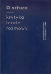 O sztuce Krytyka Teoria Rozmowy - Maciej Mazurek | mała okładka