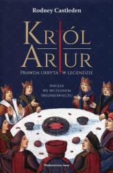 Król Artur Prawda ukryta w legendzie - Rodney Castleden   mała okładka