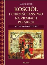 Kościół i chrześcijaństwo na ziemiach polskich Atlas historyczny - Marek Gędek | mała okładka