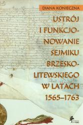 Ustrój i funkcjonowanie sejmiku brzeskolitewskiego w latach 1565-1763 - Diana Konieczna | mała okładka