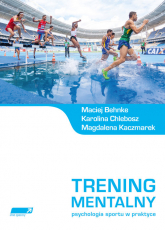 Trening mentalny Psychologia sportu w praktyce. - Behnke Maciej, Chlebosz Karolina, Kaczmarek Magdalena | mała okładka