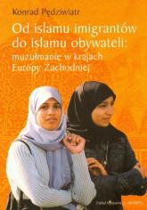 Od islamu imigrantów do islamu obywateli muzułmanie w krajach Europy Zachodniej - Konrad Pędziwiatr | mała okładka