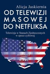 Od telewizji masowej do Netfliksa Telewizja w Stanach Zjednoczonych w epoce cyfrowej - Alicja Jaskiernia | mała okładka